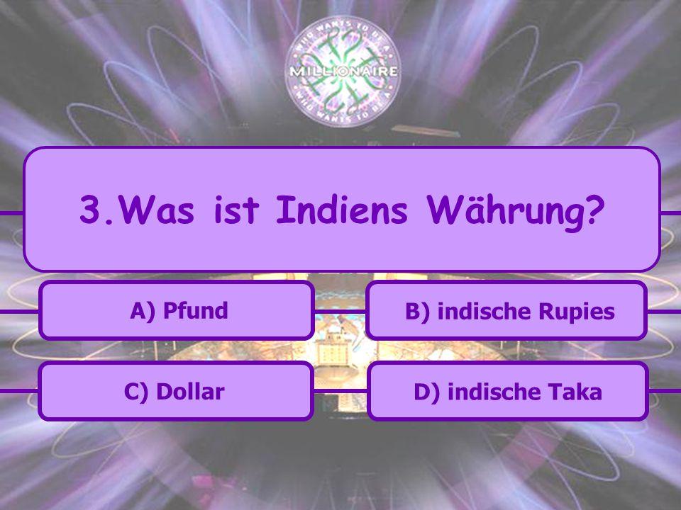 A) Pfund C) Dollar B) indische Rupies D) indische Taka 3.Was ist Indiens Währung?
