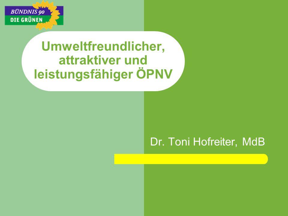 Umweltfreundlicher, attraktiver und leistungsfähiger ÖPNV Dr. Toni Hofreiter, MdB
