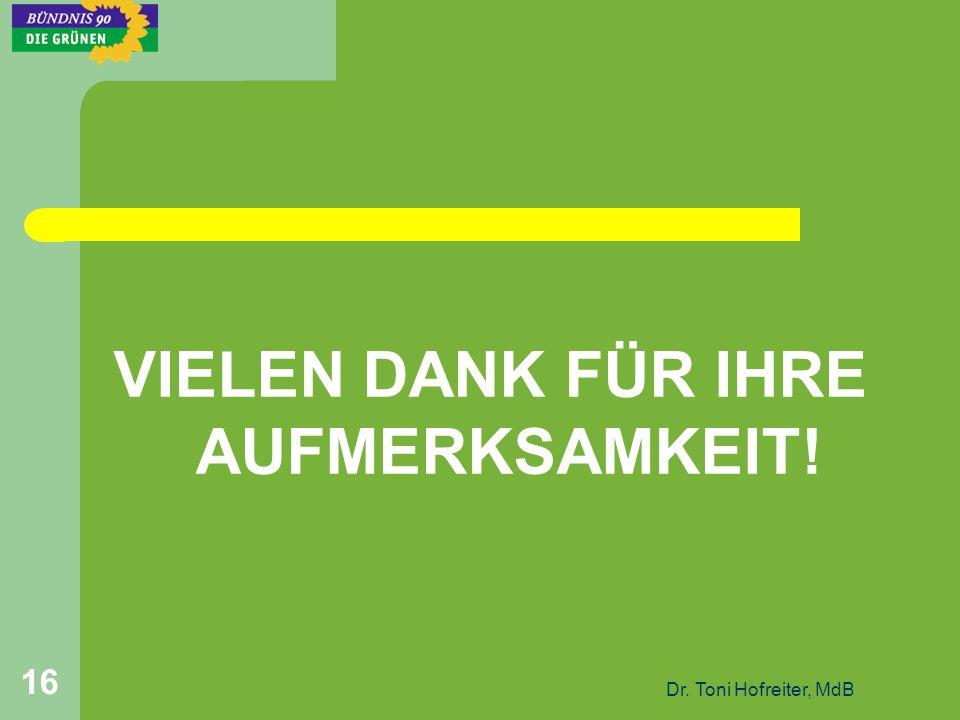 Dr. Toni Hofreiter, MdB 16 VIELEN DANK FÜR IHRE AUFMERKSAMKEIT!