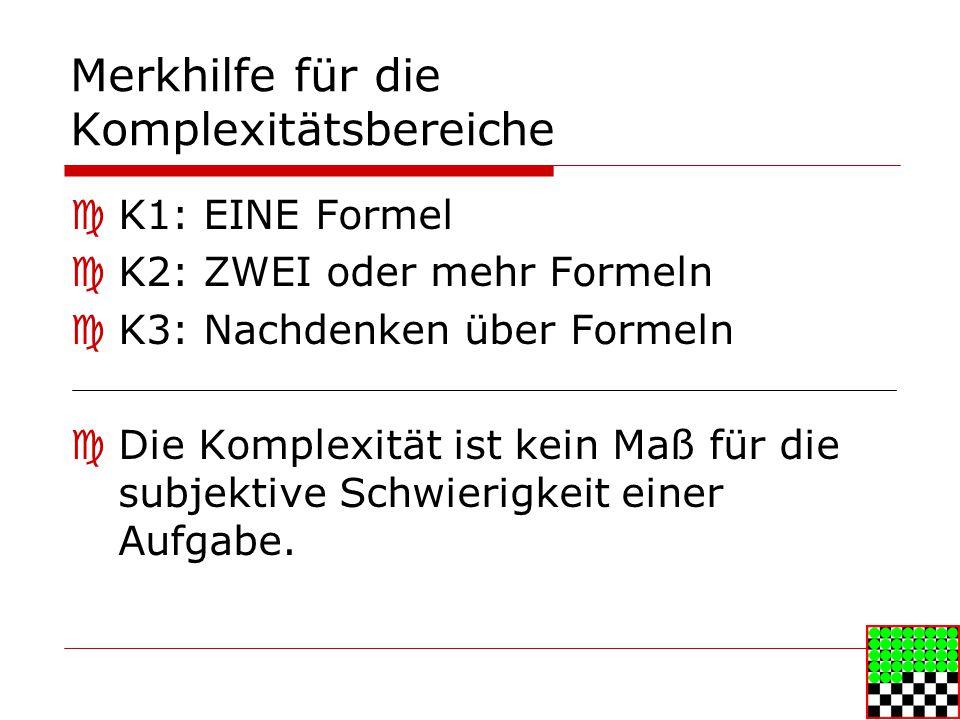 Merkhilfe für die Komplexitätsbereiche K1: EINE Formel K2: ZWEI oder mehr Formeln K3: Nachdenken über Formeln Die Komplexität ist kein Maß für die subjektive Schwierigkeit einer Aufgabe.