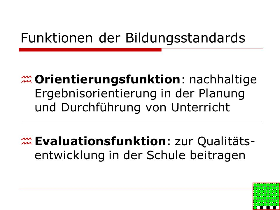 Funktionen der Bildungsstandards Orientierungsfunktion: nachhaltige Ergebnisorientierung in der Planung und Durchführung von Unterricht Evaluationsfunktion: zur Qualitäts- entwicklung in der Schule beitragen