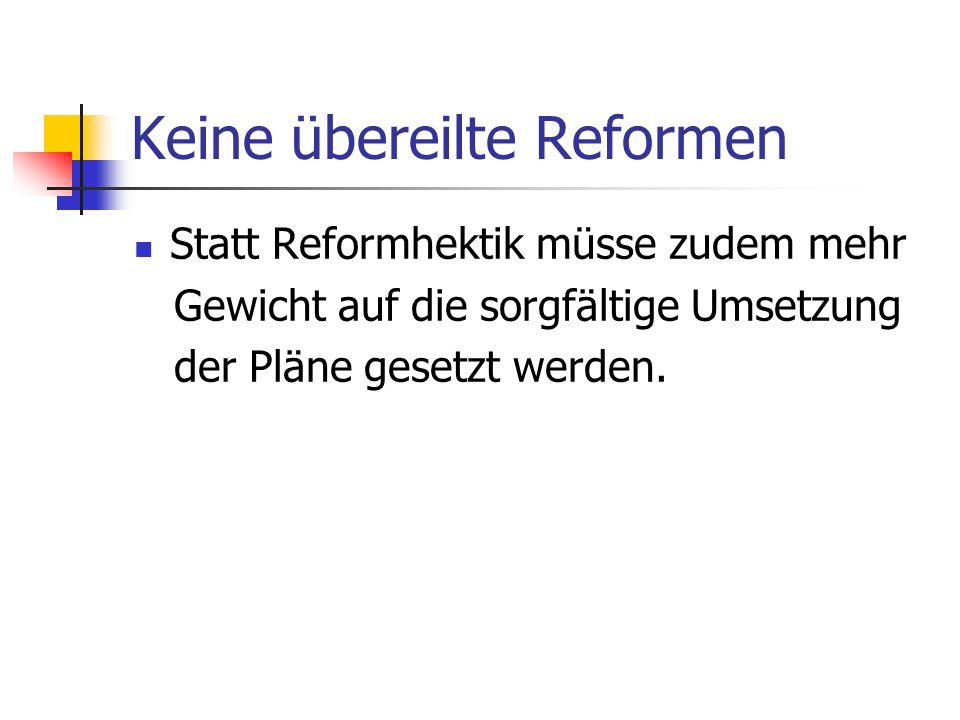 Keine übereilte Reformen Statt Reformhektik müsse zudem mehr Gewicht auf die sorgfältige Umsetzung der Pläne gesetzt werden.