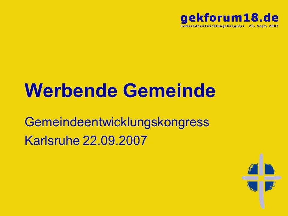 Werbende Gemeinde Gemeindeentwicklungskongress Karlsruhe 22.09.2007 Gemeindeentwicklungskongress Karlsruhe 22.09.2007