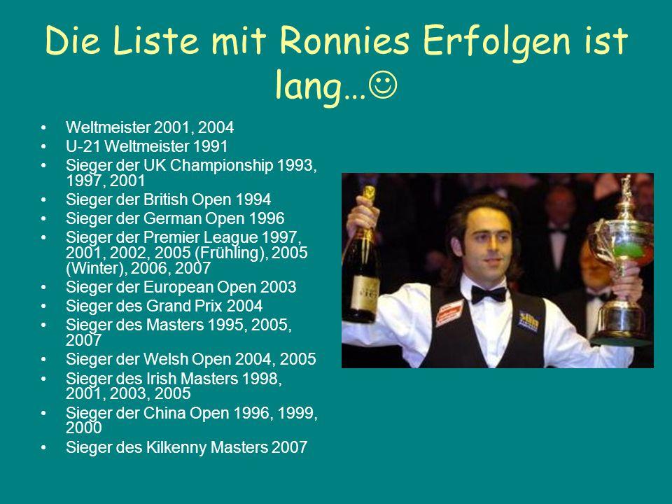 Die Liste mit Ronnies Erfolgen ist lang… Weltmeister 2001, 2004 U-21 Weltmeister 1991 Sieger der UK Championship 1993, 1997, 2001 Sieger der British O