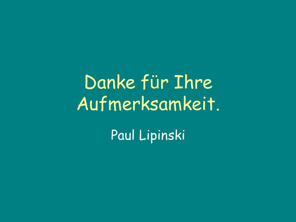 Danke für Ihre Aufmerksamkeit. Paul Lipinski