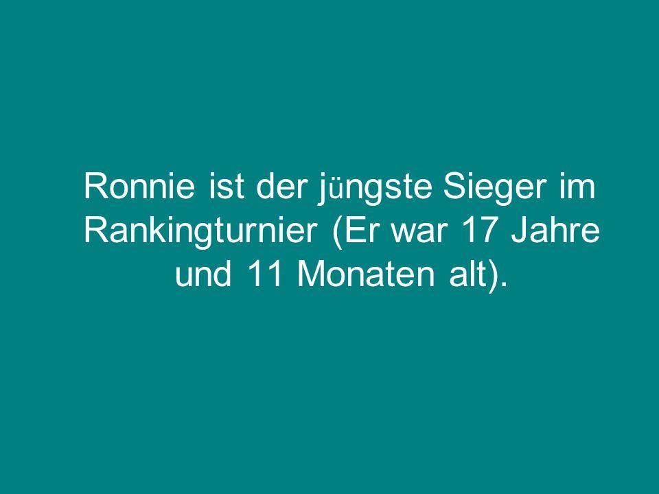 Ronnie ist der j ü ngste Sieger im Rankingturnier (Er war 17 Jahre und 11 Monaten alt).