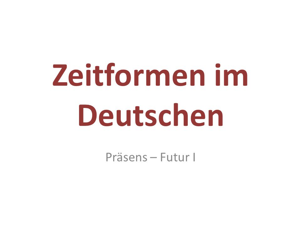 Zeitformen im Deutschen Präsens – Futur I