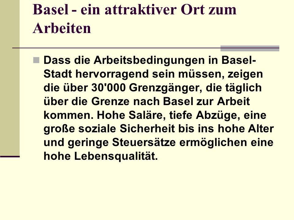Basel - ein attraktiver Ort zum Arbeiten Dass die Arbeitsbedingungen in Basel- Stadt hervorragend sein müssen, zeigen die über 30'000 Grenzgänger, die