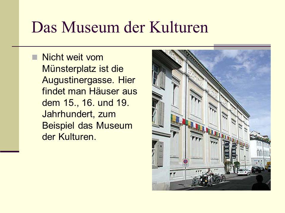 Das Museum der Kulturen Nicht weit vom Münsterplatz ist die Augustinergasse. Hier findet man Häuser aus dem 15., 16. und 19. Jahrhundert, zum Beispiel