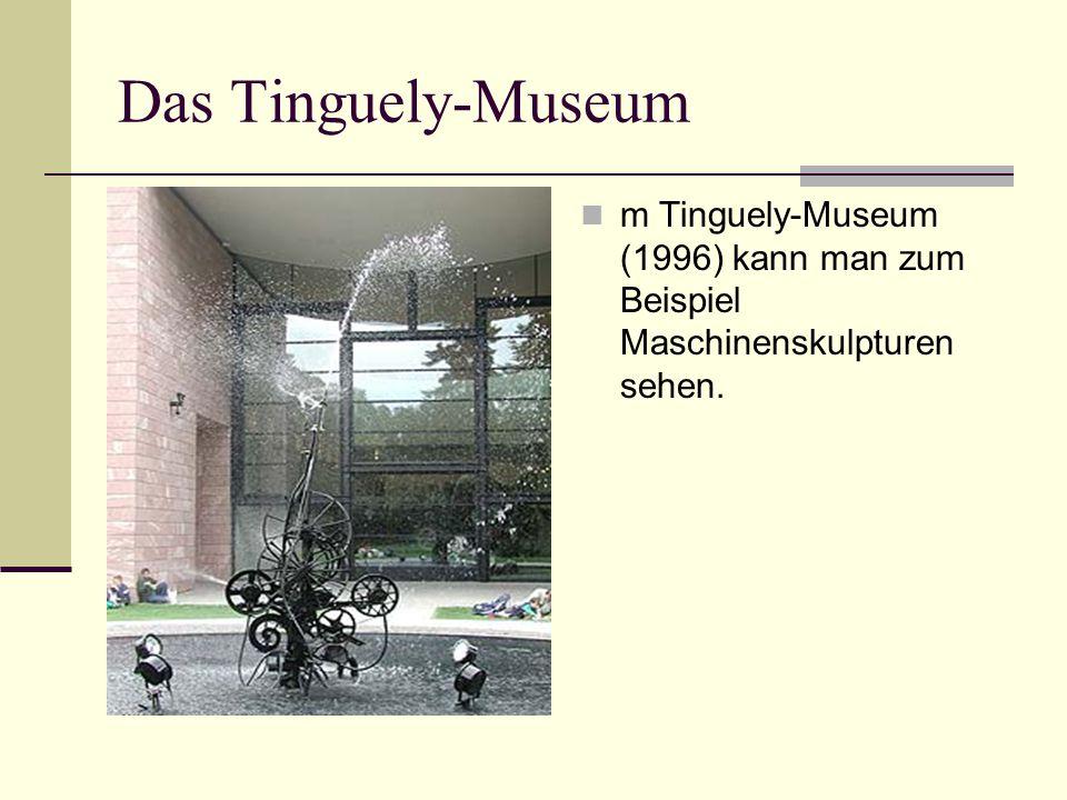 Das Tinguely-Museum m Tinguely-Museum (1996) kann man zum Beispiel Maschinenskulpturen sehen.