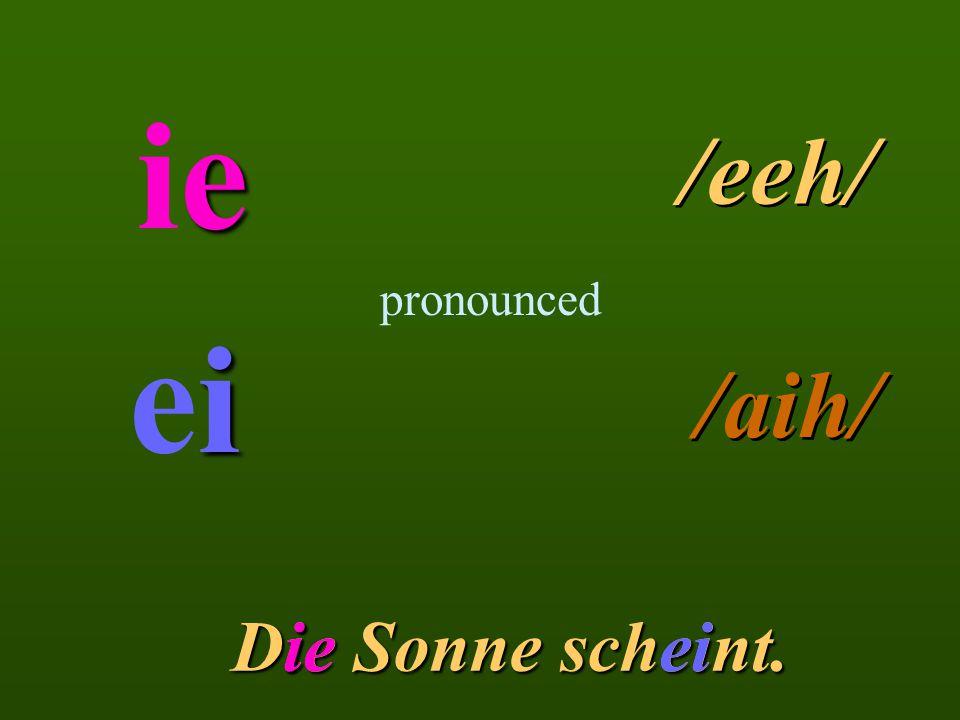 eieeie pronounced /eeh/ ieiiei /aih/ Die Sonne scheint. iieiieei