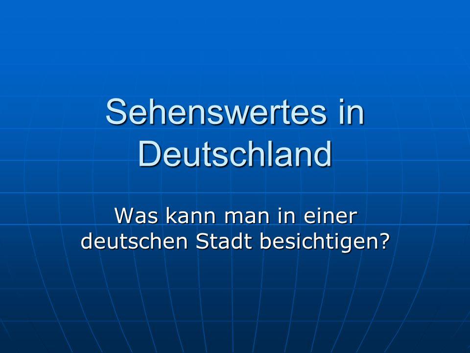 Sehenswertes in Deutschland Was kann man in einer deutschen Stadt besichtigen?