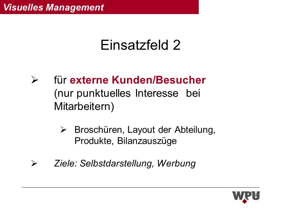 Visuelles Management 4 Einsatzfeld 2 für externe Kunden/Besucher (nur punktuelles Interesse bei Mitarbeitern) Broschüren, Layout der Abteilung, Produkte, Bilanzauszüge Ziele: Selbstdarstellung, Werbung
