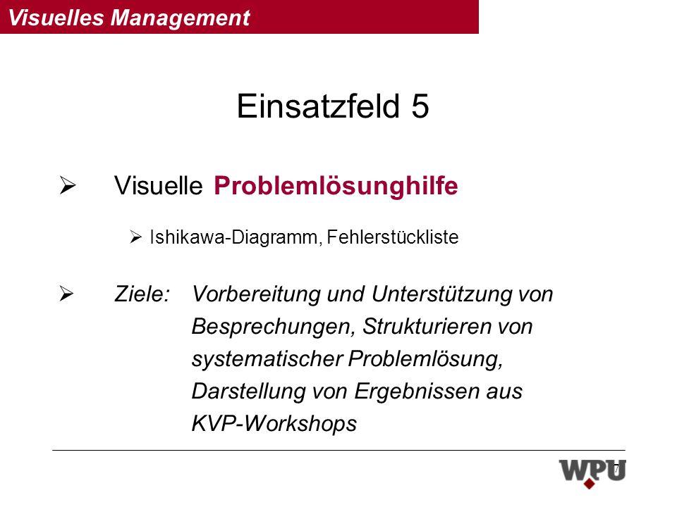 Visuelles Management 7 Einsatzfeld 5 Visuelle Problemlösunghilfe Ishikawa-Diagramm, Fehlerstückliste Ziele: Vorbereitung und Unterstützung von Besprechungen, Strukturieren von systematischer Problemlösung, Darstellung von Ergebnissen aus KVP-Workshops