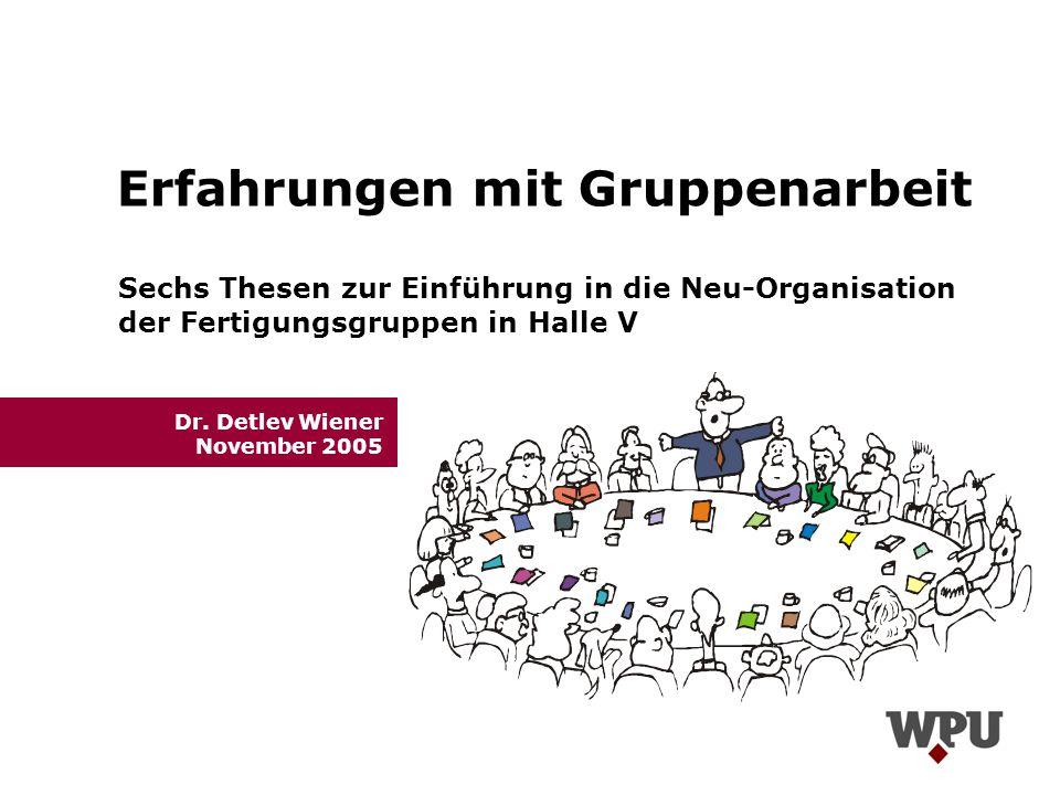 Erfahrungen mit Gruppenarbeit Dr. Detlev Wiener November 2005 Sechs Thesen zur Einführung in die Neu-Organisation der Fertigungsgruppen in Halle V