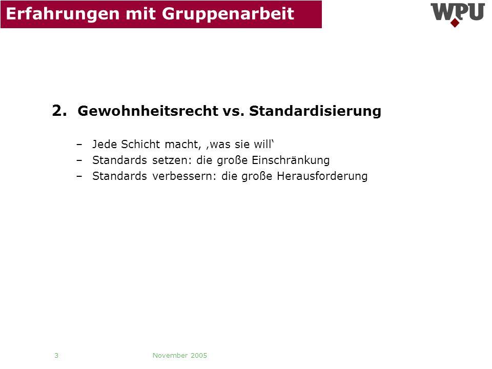 November 2005 3 Erfahrungen mit Gruppenarbeit 2. Gewohnheitsrecht vs. Standardisierung –Jede Schicht macht, was sie will –Standards setzen: die große