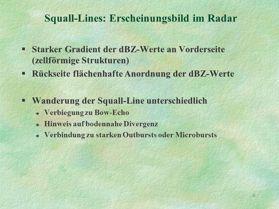 6 Squall-Lines: Erscheinungsbild im Radar §Starker Gradient der dBZ-Werte an Vorderseite (zellförmige Strukturen) §Rückseite flächenhafte Anordnung der dBZ-Werte §Wanderung der Squall-Line unterschiedlich è Verbiegung zu Bow-Echo è Hinweis auf bodennahe Divergenz è Verbindung zu starken Outbursts oder Microbursts