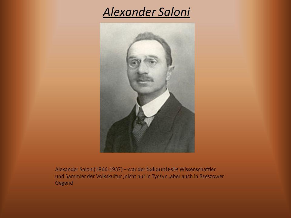 Alexander Saloni Alexander Saloni(1866-1937) – war der bakannteste Wissenschaftler und Sammler der Volkskultur,nicht nur in Tyczyn,aber auch in Rzeszo