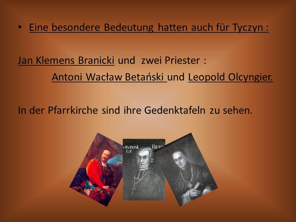Eine besondere Bedeutung hatten auch für Tyczyn : Jan Klemens Branicki und zwei Priester : Antoni Wacław Betański und Leopold Olcyngier. In der Pfarrk