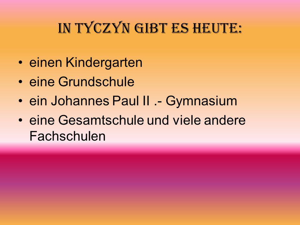 In Tyczyn gibt es heute: einen Kindergarten eine Grundschule ein Johannes Paul II.- Gymnasium eine Gesamtschule und viele andere Fachschulen