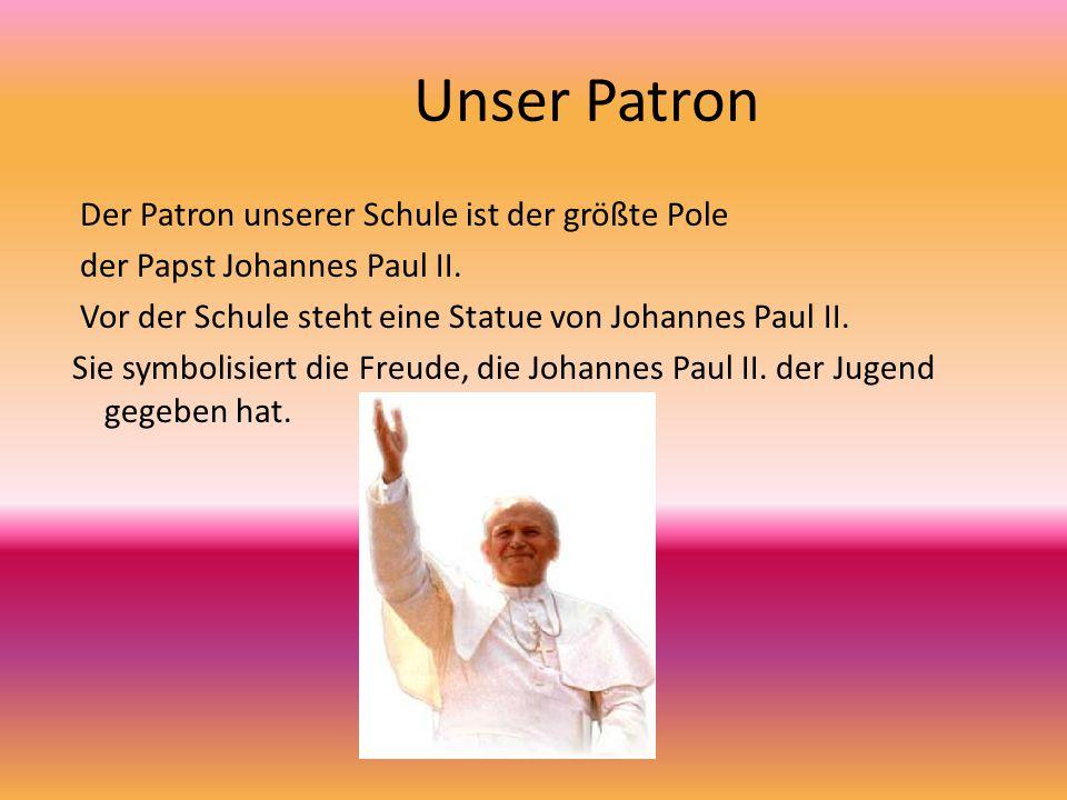 Unser Patron Der Patron unserer Schule ist der größte Pole der Papst Johannes Paul II. Vor der Schule steht eine Statue von Johannes Paul II. Sie symb
