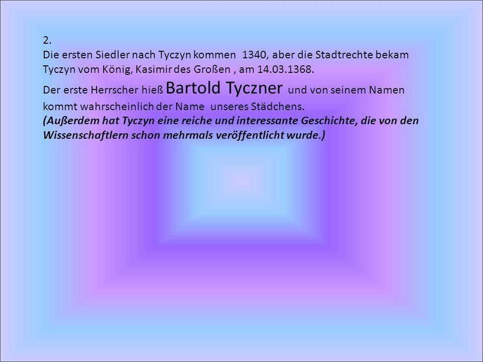 2. Die ersten Siedler nach Tyczyn kommen 1340, aber die Stadtrechte bekam Tyczyn vom König, Kasimir des Großen, am 14.03.1368. Der erste Herrscher hie