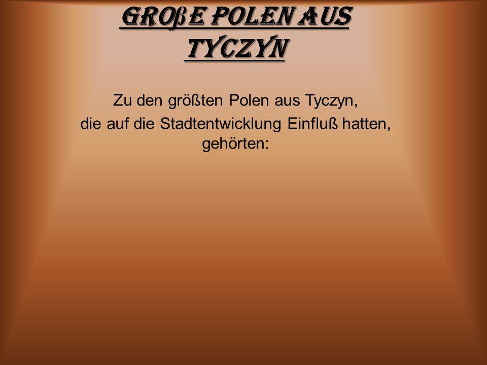 Gro ß e Polen aus Tyczyn Zu den größten Polen aus Tyczyn, die auf die Stadtentwicklung Einfluß hatten, gehörten: