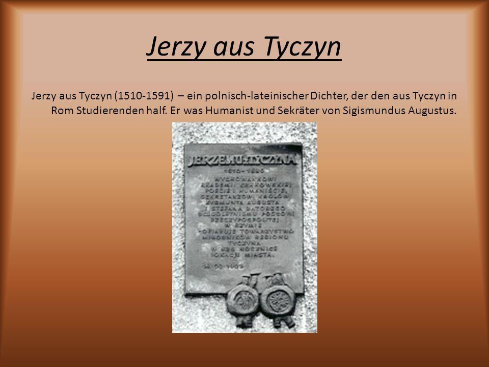 Jerzy aus Tyczyn Jerzy aus Tyczyn (1510-1591) – ein polnisch-lateinischer Dichter, der den aus Tyczyn in Rom Studierenden half. Er was Humanist und Se
