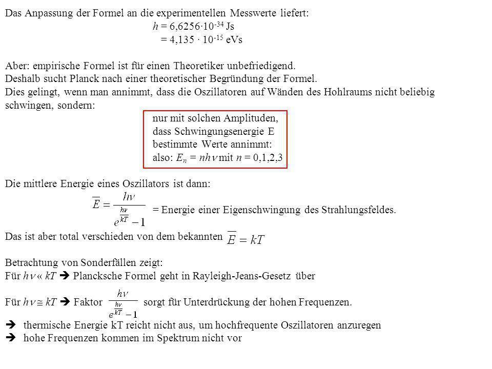 Das Anpassung der Formel an die experimentellen Messwerte liefert: h = 6,6256·10 -34 Js = 4,135 · 10 -15 eVs Aber: empirische Formel ist für einen The
