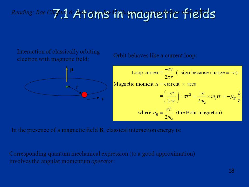 18 7.1 Atoms in magnetic fields Interaction of classically orbiting electron with magnetic field: v Orbit behaves like a current loop: In the presence