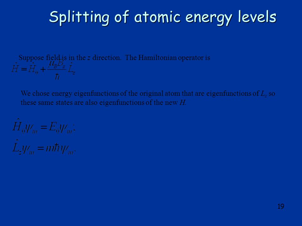 19 Splitting of atomic energy levels Suppose field is in the z direction. The Hamiltonian operator is We chose energy eigenfunctions of the original a