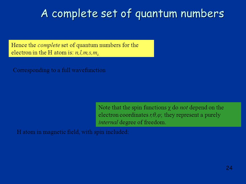 24 A complete set of quantum numbers Hence the complete set of quantum numbers for the electron in the H atom is: n,l,m,s,m s.