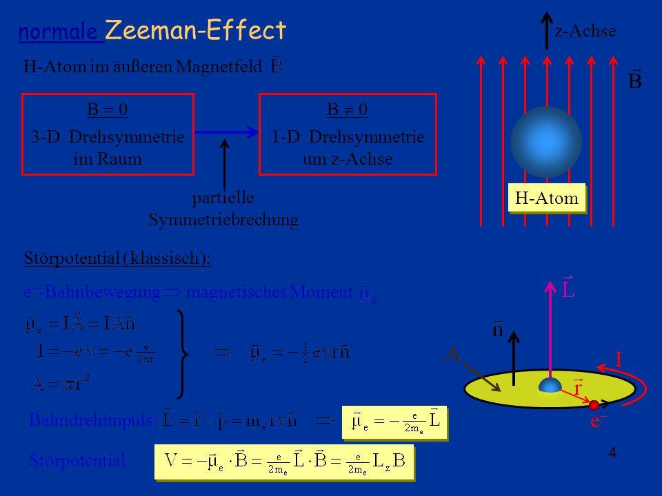 4 normale Zeeman-Effect H-Atom im äußeren Magnetfeld e I A z-Achse B H-Atom B 0 3-D Drehsymmetrie im Raum B 0 1-D Drehsymmetrie um z-Achse partielle Symmetriebrechung Störpotential ( klassisch ): e -Bahnbewegung magnetisches Moment Bahndrehimpuls:Störpotential: