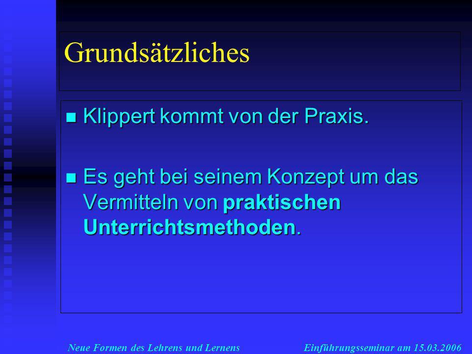 Neue Formen des Lehrens und LernensEinführungsseminar am 15.03.2006 Grundsätzliches Klippert kommt von der Praxis.