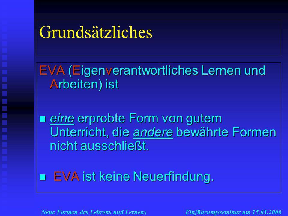 Neue Formen des Lehrens und LernensEinführungsseminar am 15.03.2006 Grundsätzliches EVA (Eigenverantwortliches Lernen und Arbeiten) ist eine erprobte Form von gutem Unterricht, die andere bewährte Formen nicht ausschließt.