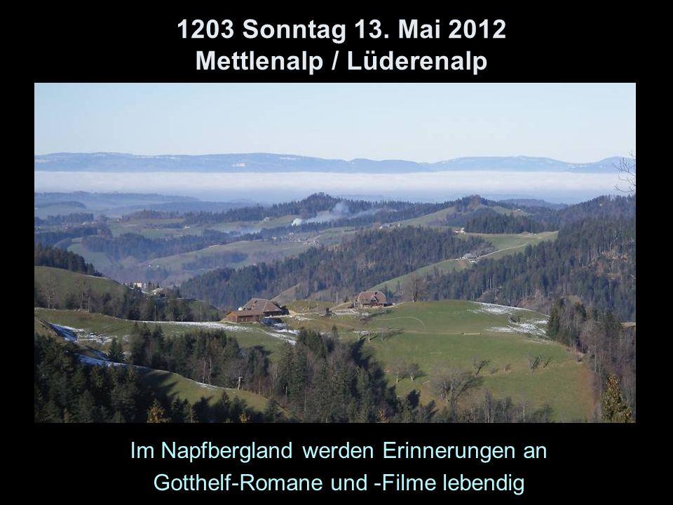 1203 Sonntag 13. Mai 2012 Mettlenalp / Lüderenalp Im Napfbergland werden Erinnerungen an Gotthelf-Romane und -Filme lebendig