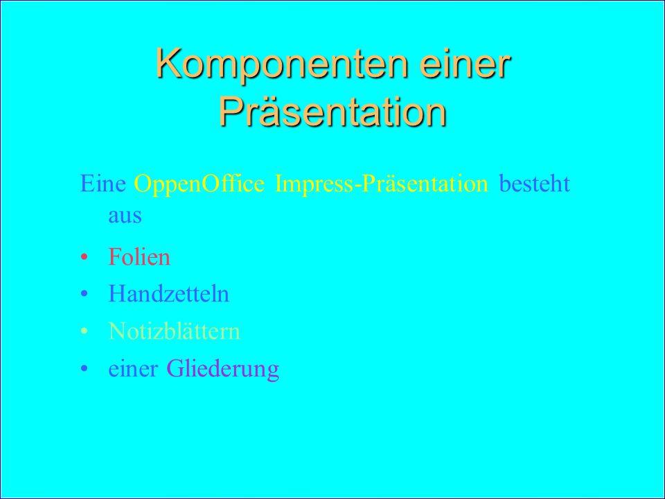 Komponenten einer Präsentation Eine OppenOffice Impress-Präsentation besteht aus Folien Handzetteln Notizblättern einer Gliederung