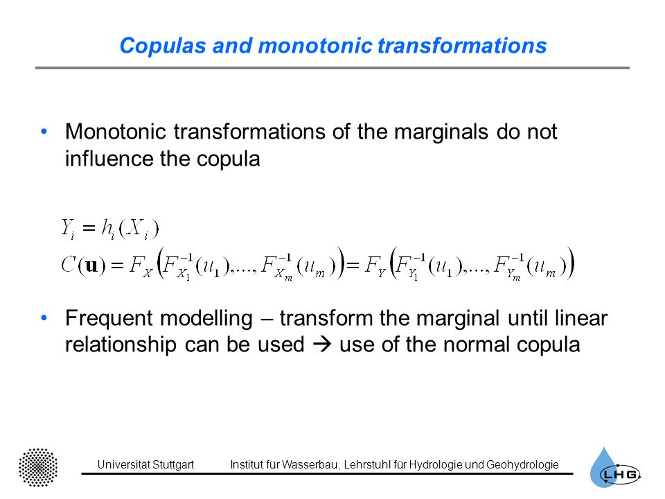 Universität StuttgartInstitut für Wasserbau, Lehrstuhl für Hydrologie und Geohydrologie Copulas and monotonic transformations Monotonic transformations of the marginals do not influence the copula Frequent modelling – transform the marginal until linear relationship can be used use of the normal copula