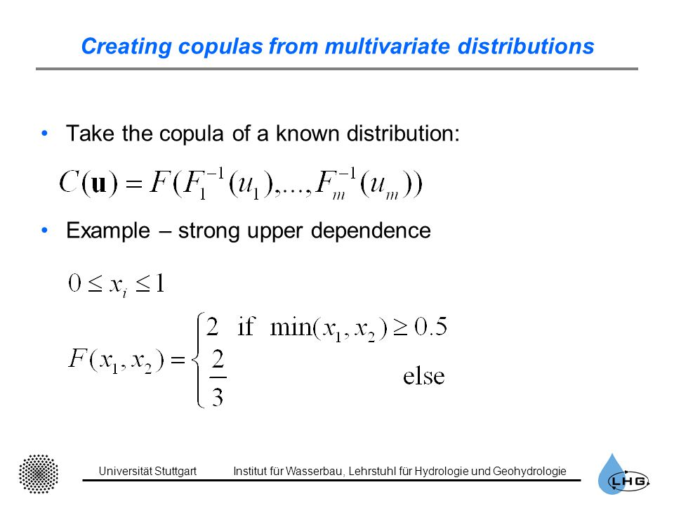 Universität StuttgartInstitut für Wasserbau, Lehrstuhl für Hydrologie und Geohydrologie Creating copulas from multivariate distributions Take the copula of a known distribution: Example – strong upper dependence
