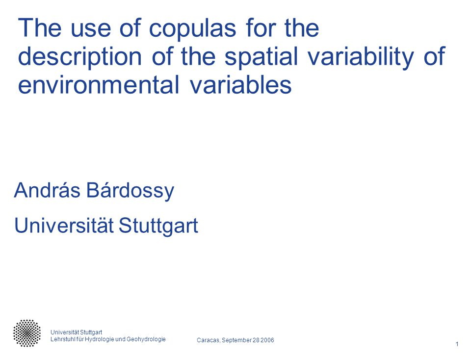 1 Caracas, September 28 2006 Universität Stuttgart Lehrstuhl für Hydrologie und Geohydrologie The use of copulas for the description of the spatial va