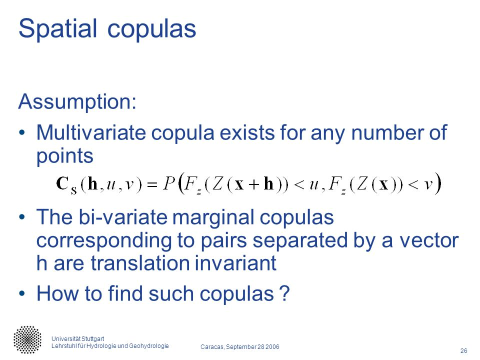 26 Caracas, September 28 2006 Universität Stuttgart Lehrstuhl für Hydrologie und Geohydrologie Spatial copulas Assumption: Multivariate copula exists for any number of points The bi-variate marginal copulas corresponding to pairs separated by a vector h are translation invariant How to find such copulas ?