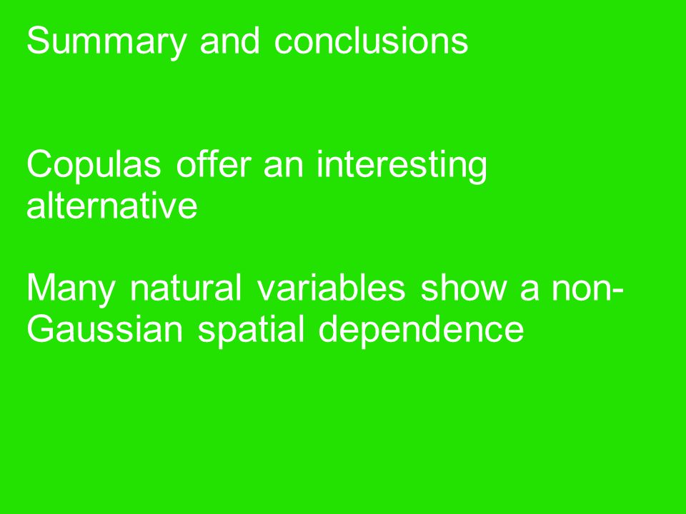 Summary and conclusions Copulas offer an interesting alternative Many natural variables show a non- Gaussian spatial dependence