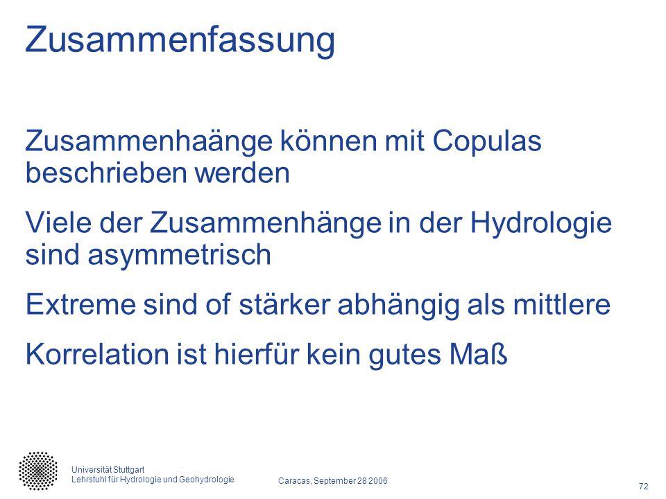 72 Caracas, September 28 2006 Universität Stuttgart Lehrstuhl für Hydrologie und Geohydrologie Zusammenfassung Zusammenhaänge können mit Copulas besch