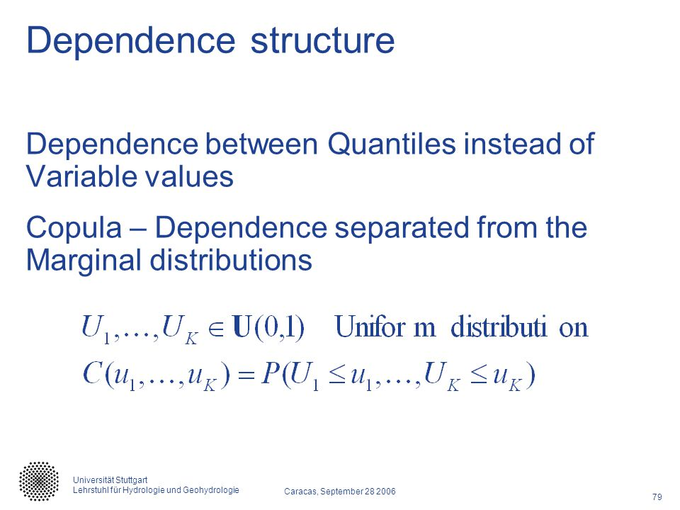 79 Caracas, September 28 2006 Universität Stuttgart Lehrstuhl für Hydrologie und Geohydrologie Dependence structure Dependence between Quantiles instead of Variable values Copula – Dependence separated from the Marginal distributions