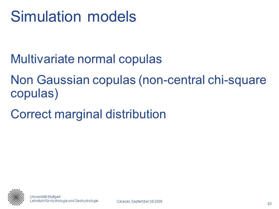 83 Caracas, September 28 2006 Universität Stuttgart Lehrstuhl für Hydrologie und Geohydrologie Simulation models Multivariate normal copulas Non Gaussian copulas (non-central chi-square copulas) Correct marginal distribution