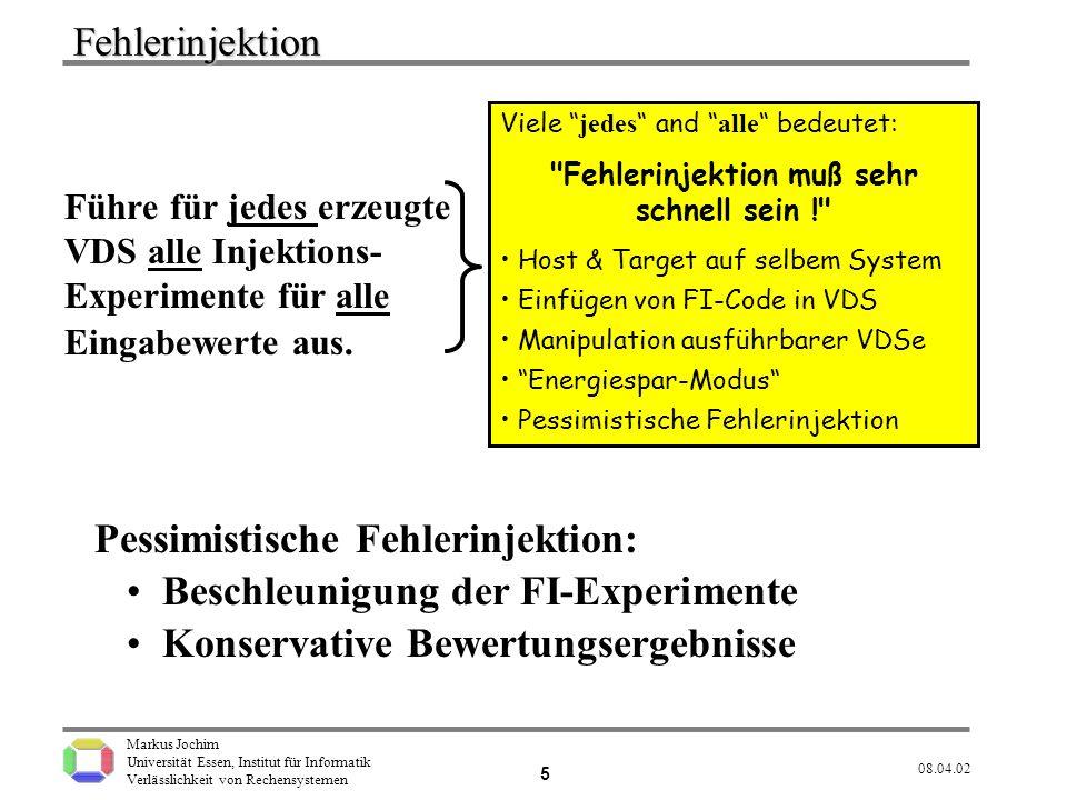 Markus Jochim Universität Essen, Institut für Informatik Verlässlichkeit von Rechensystemen 08.04.02 6 Fehlerspezifikation (FAIL) Stuck-at-Fehler in Register Prozessor- Statuswort Speicher- fehler EndAll All myVar3 substitute by {Carry,Zero,Sign,Overflow} All myVar4 substitute by {cleared, inverted, set} All myVar1 substitute by {%eax,%ecx,%edx,%edi,%ebp} All myVar2 substitute by {0,1,2,6,7,8,9,15,16,22,23,28,31} Stuck-at dice{0,1} Bit myVar2 Register myVar1 EndAll Endall All myVar5 substitute by {text,rodata} All myVar6 substitute by {1,3,5,9,20,30,40,50,60,75,95,100,200,300} FlagProblemAfter dice {addl, subl, cmpl} Instruction myVar3 is myVar4 MemoryError randomly inject myVar5 Errors into myVar6 Segment Insgesamt 49 Fehlerarten sind spezifiziert.