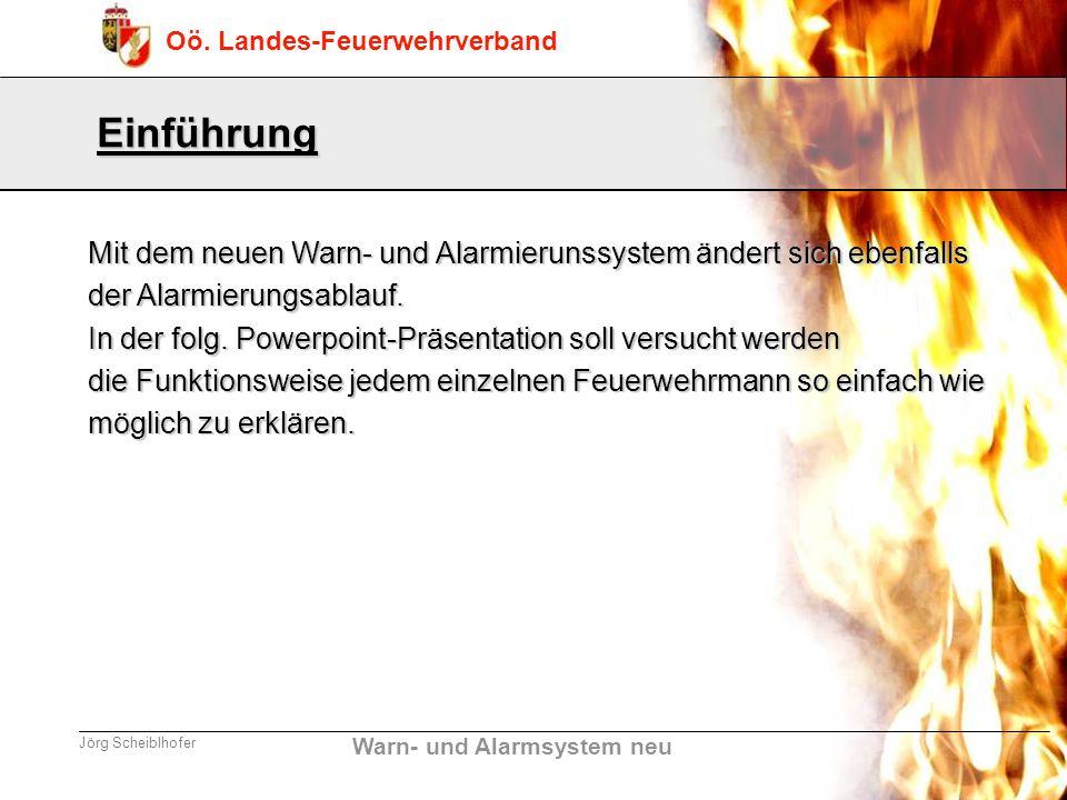 Warn- und Alarmsystem neu Oö. Landes-Feuerwehrverband Jörg Scheiblhofer Mit dem neuen Warn- und Alarmierunssystem ändert sich ebenfalls der Alarmierun