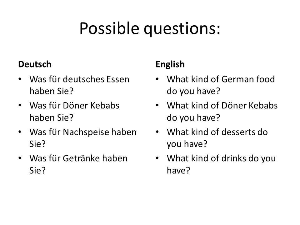 Possible questions: Deutsch Was für deutsches Essen haben Sie? Was für Döner Kebabs haben Sie? Was für Nachspeise haben Sie? Was für Getränke haben Si