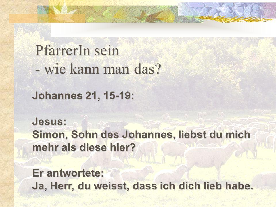 PfarrerIn sein - wie kann man das? Johannes 21, 15-19: Jesus: Simon, Sohn des Johannes, liebst du mich mehr als diese hier? Er antwortete: Ja, Herr, d