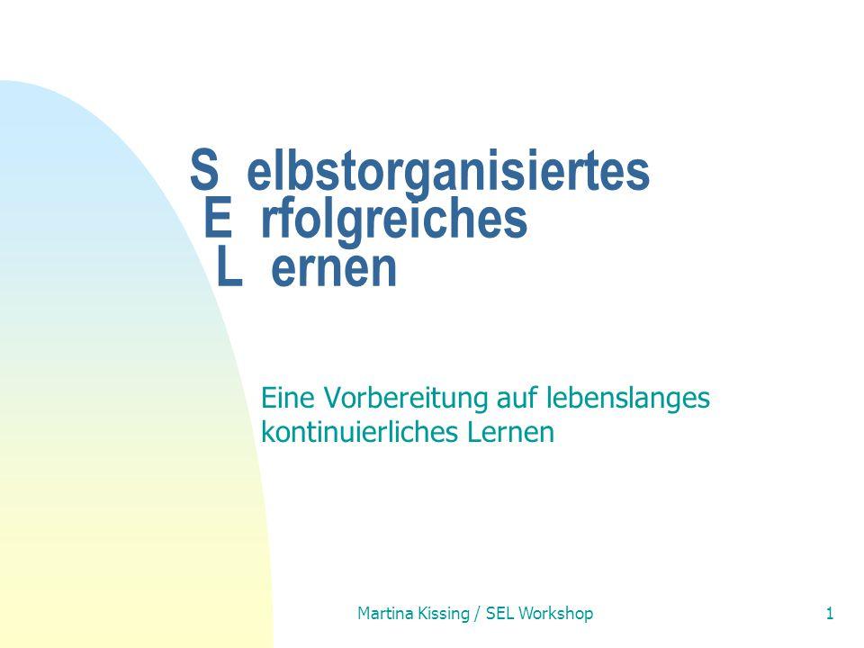 Martina Kissing / SEL Workshop1 S elbstorganisiertes E rfolgreiches L ernen Eine Vorbereitung auf lebenslanges kontinuierliches Lernen